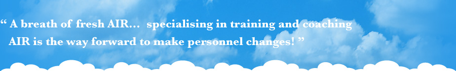 A breath of fresh AIR... specialising in training and coaching AIR is the way forward to make personnel changes!